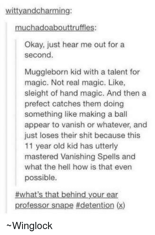 Vanishment: witty andcharming:  muchadoabouttruffles:  Okay, just hear me out for a  second.  Muggleborn kid with a talent for  magic. Not real magic. Like,  sleight of hand magic. And then a  prefect catches them doing  something like making a ball  appear to vanish or whatever, and  just loses their shit because this  11 year old kid has utterly  mastered Vanishing Spells and  what the hell how is that even  possible  #what's that behind your ear  professor snape idetention (x) ~Winglock