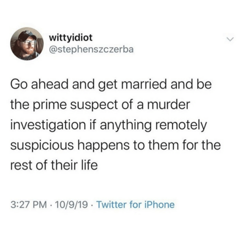 Happens: wittyidiot  @stephenszczerba  Go ahead and get married and be  the prime suspect of a murder  investigation if anything remotely  suspicious happens to them for the  rest of their life  3:27 PM · 10/9/19 · Twitter for iPhone
