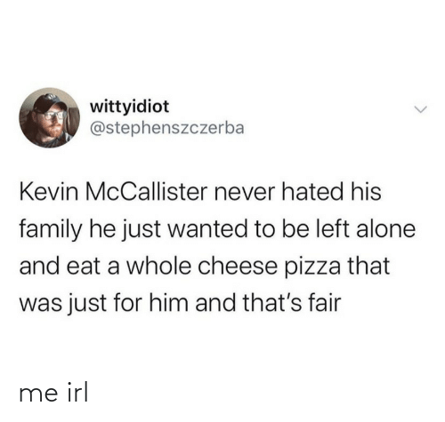 kevin: wittyidiot  @stephenszczerba  Kevin McCallister never hated his  family he just wanted to be left alone  and eat a whole cheese pizza that  was just for him and that's fair me irl
