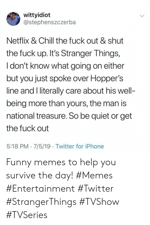 Get The Fuck Out: wittyidiot  @stephenszczerba  Netflix & Chill the fuck out & shut  the fuck up. It's Stranger Things,  I don't know what going on either  but you just spoke over Hopper's  line and I literally care about his well-  being more than yours, the man is  national treasure. So be quiet or get  the fuck out  5:18 PM 7/5/19 Twitter for iPhone Funny memes to help you survive the day! #Memes #Entertainment #Twitter #StrangerThings #TVShow #TVSeries