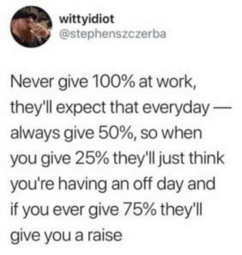 Work, Never, and Day: wittyidiot  @stephenszczerba  Never give 100% at work,  they'll expect that everyday  always give 50%, so when  you give 25% they'll just think  you're having an off day and  if you ever give 75% they'll  give you a raise