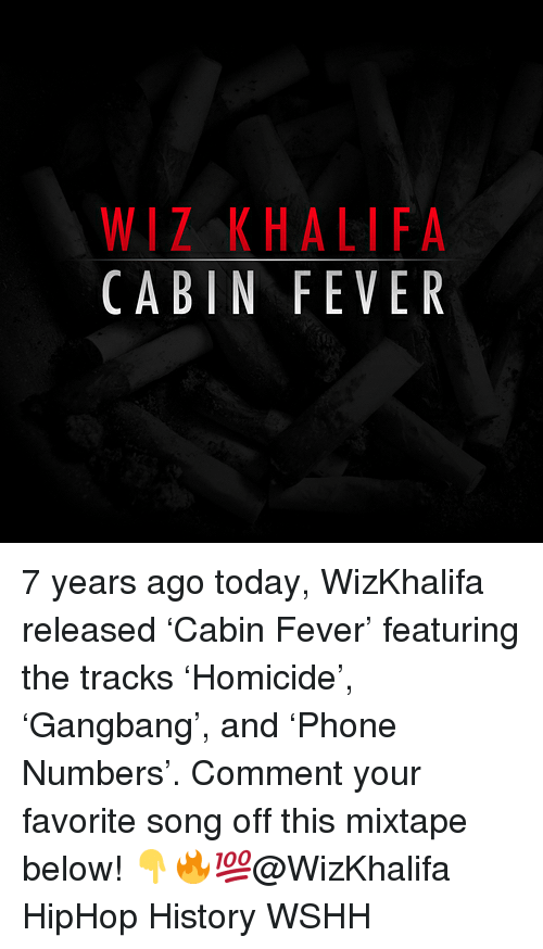 Wiz Khalifa: WIZ KHALIFA  CABIN FEVER 7 years ago today, WizKhalifa released 'Cabin Fever' featuring the tracks 'Homicide', 'Gangbang', and 'Phone Numbers'. Comment your favorite song off this mixtape below! 👇🔥💯@WizKhalifa HipHop History WSHH