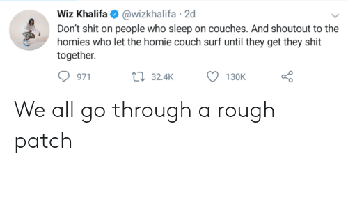 Khalifa: Wiz Khalifa@wizkhalifa 2d  Don't shit on people who sleep on couches. And shoutout to the  homies who let the homie couch surf until they get they shit  together  971  32.4K  130K We all go through a rough patch