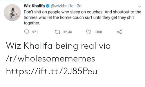 Khalifa: Wiz Khalifa@wizkhalifa 2d  Don't shit on people who sleep on couches. And shoutout to the  homies who let the homie couch surf until they get they shit  together  971  32.4K  130K Wiz Khalifa being real via /r/wholesomememes https://ift.tt/2J85Peu