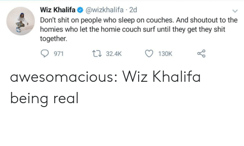 Khalifa: Wiz Khalifa@wizkhalifa 2d  Don't shit on people who sleep on couches. And shoutout to the  homies who let the homie couch surf until they get they shit  together  971  32.4K  130K awesomacious:  Wiz Khalifa being real