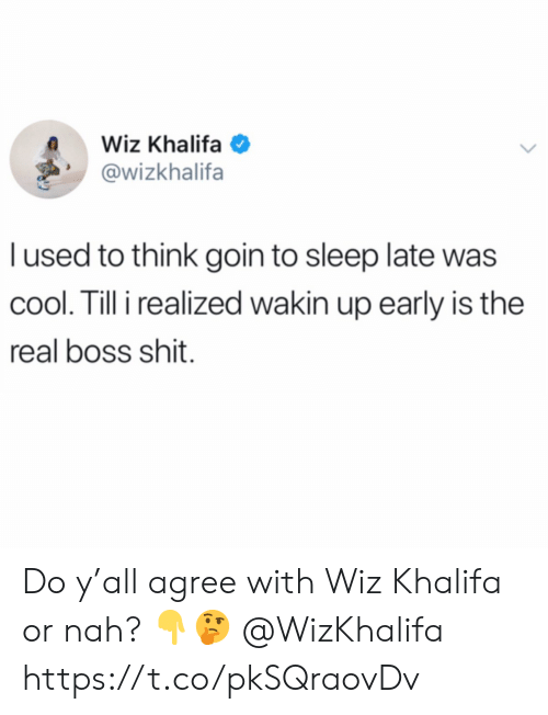 Khalifa: Wiz Khalifa  @wizkhalifa  l used to think goin to sleep late was  cool. Till i realized wakin up early is the  real boss shit. Do y'all agree with Wiz Khalifa or nah? 👇🤔 @WizKhalifa https://t.co/pkSQraovDv