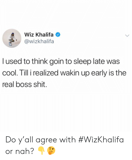 Khalifa: Wiz Khalifa  @wizkhalifa  l used to think goin to sleep late was  cool. Till i realized wakin up early is the  real boss shit. Do y'all agree with #WizKhalifa or nah? 👇🤔