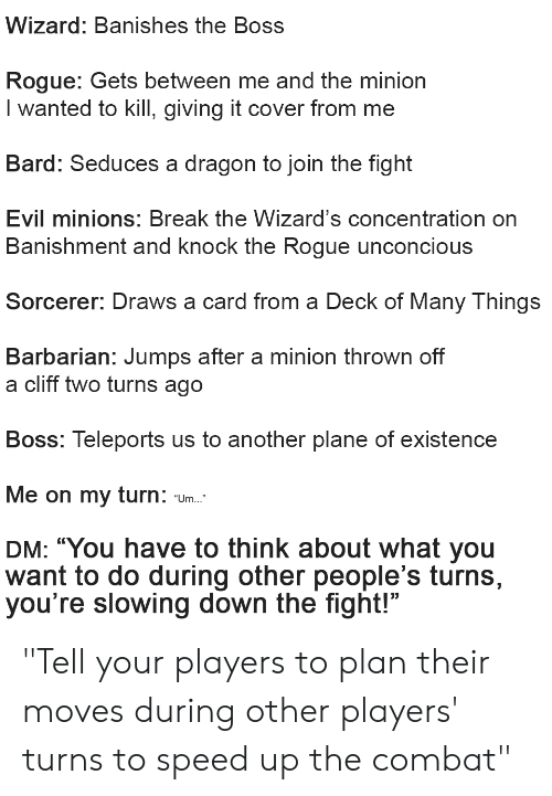 """Deck Of Many Things: Wizard: Banishes the Boss  Rogue: Gets between me and the minion  I wanted to killI, giving it cover from me  Bard: Seduces a dragon to join the fight  Evil minions: Break the Wizard's concentration on  Banishment and knock the Rogue unconcious  Sorcerer: Draws a card from a Deck of Many Things  Barbarian: Jumps after a minion thrown off  a cliff two turns ago  Boss: Teleports us to another plane of existence  Me on my  turn:  """"Um...""""  DM: """"You have to think about what you  want to do during other people's turns,  you're slowing down the fight!"""" """"Tell your players to plan their moves during other players' turns to speed up the combat"""""""