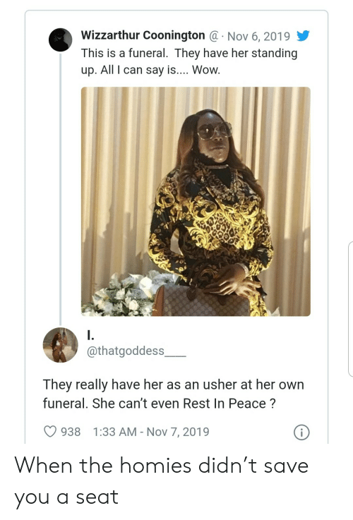 Usher, Wow, and Peace: Wizzarthur Coonington @ Nov 6, 2019  This is a funeral. They have her standing  .  up. All I can say is.... Wow.  I.  @thatgoddess  They really have her as an usher at her own  funeral. She can't even Rest In Peace?  i  938  1:33 AM - Nov 7, 2019 When the homies didn't save you a seat
