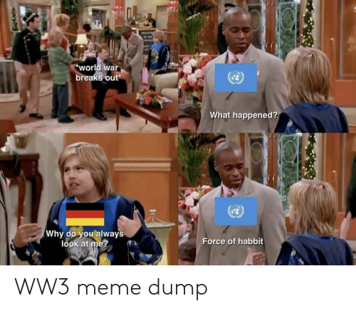 dump: wJBGR111  TON  world war  breaks out  What happened?  Why do you always  look at me?  Force of habbit WW3 meme dump