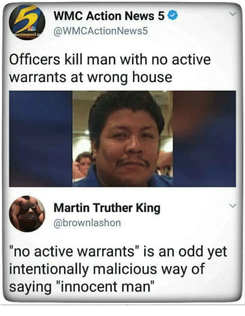 "Martin, News, and House: WMC Action News 5  @WMCActionNews5  Officers kill man with no active  warrants at wrong house  Martin Truther King  @brownlashon  no active warrants"" is an odd yet  intentionally malicious way of  saying ""innocent man"""