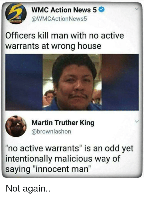 "Martin, News, and House: WMC Action News 5  @WMCActionNews5  Officers kill man with no active  warrants at wrong house  Martin Truther King  @brownlashon  ""no active warrants"" is an odd yet  intentionally malicious way of  saying ""innocent man"" Not again.."