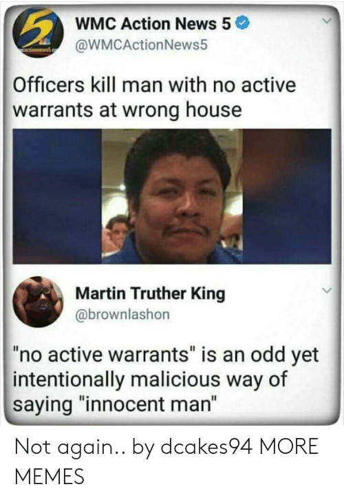 "Dank, Martin, and Memes: WMC Action News 5  @WMCActionNews5  Officers kill man with no active  warrants at wrong house  Martin Truther King  @brownlashon  ""no active warrants"" is an odd yet  intentionally malicious way of  saying ""innocent man"" Not again.. by dcakes94 MORE MEMES"