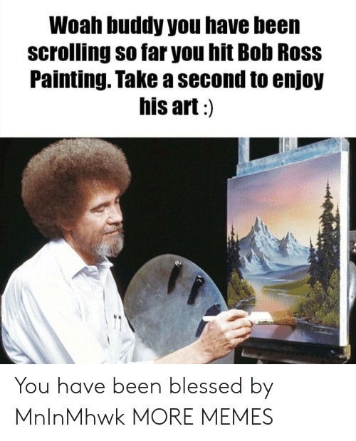 Blessed, Dank, and Memes: Woah buddy you have been  scrolling so far you hit Bob Ross  Painting. Take a second to enjoy  his art:) You have been blessed by MnInMhwk MORE MEMES