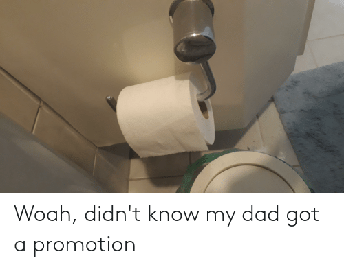 promotion: Woah, didn't know my dad got a promotion