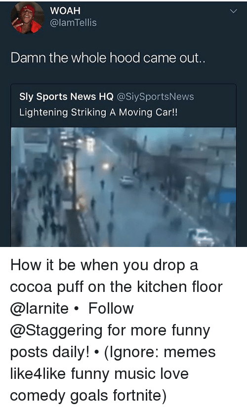 Funny, Goals, and Love: WOAH  @lamTellis  Damn the whole hood came out..  Sly Sports News HQ @SiySportsNews  Lightening Striking A Moving Car!! How it be when you drop a cocoa puff on the kitchen floor @larnite • ➫➫➫ Follow @Staggering for more funny posts daily! • (Ignore: memes like4like funny music love comedy goals fortnite)