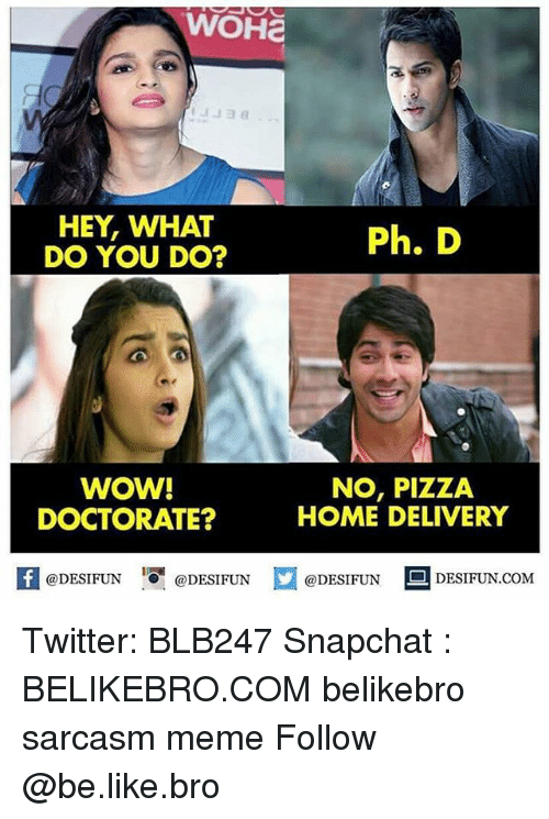 Be Like, Meme, and Memes: WOHa  HEY, WHAT  DO YOU DO?  Ph. D  WOW!  DOCTORATE?  NO, PIZZA  HOME DELIVERY  困@DESIFUN 1可@DESIFUN口@DESIFUN  DESIFUN.COM Twitter: BLB247 Snapchat : BELIKEBRO.COM belikebro sarcasm meme Follow @be.like.bro