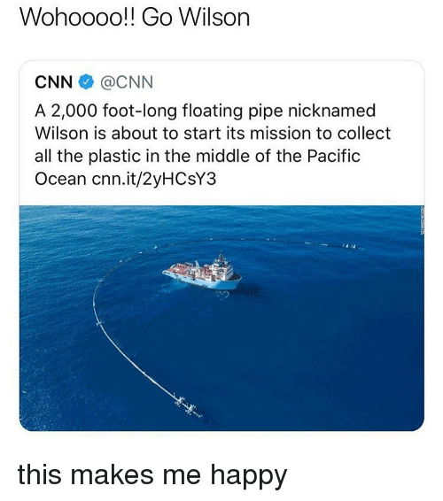 cnn.com, Memes, and Happy: Wohoooo!! Go Wilson  CNN @CNN  A 2,000 foot-long floating pipe nicknamed  Wilson is about to start its mission to collect  all the plastic in the middle of the Pacific  Ocean cnn.it/2yHCsY3 this makes me happy