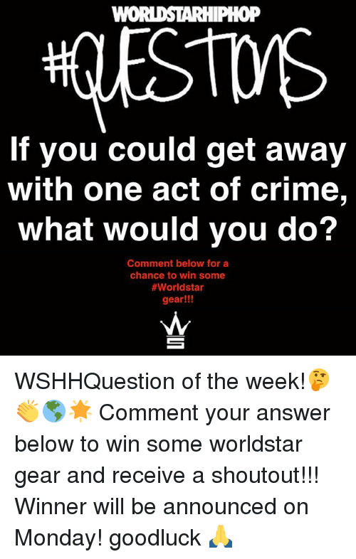 answere: WOI  0P  If you could get away  with one act of crime,  What would you do?  Comment below for a  chance to win some  #worldstar  gear!!! WSHHQuestion of the week!🤔👏🌎🌟 Comment your answer below to win some worldstar gear and receive a shoutout!!! Winner will be announced on Monday! goodluck 🙏