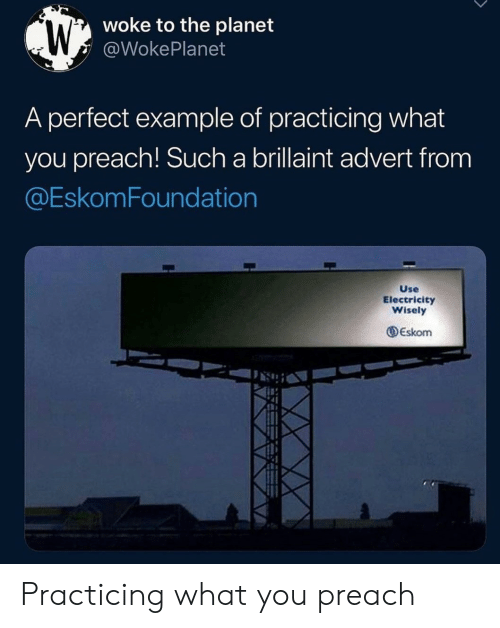 practicing: woke to the planet  @WokePlanet  A perfect example of practicing what  you preach! Such a brillaint advert from  @EskomFoundation  Use  Electricity  Wisely  Eskom Practicing what you preach