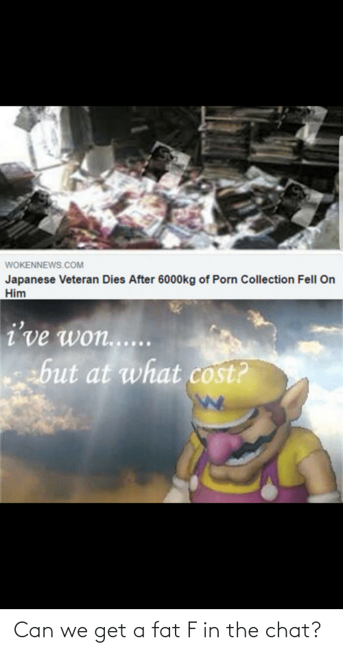 Japanese: WOKENNEWS.COM  Japanese Veteran Dies After 6000kg of Porn Collection Fell On  Him  i've won......  ebut at what cost? Can we get a fat F in the chat?