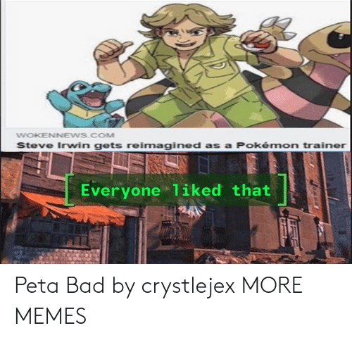 Bad, Dank, and Memes: WOKENNEWS.COM  Steve Irwin gets reimagined as a Pokémon trainer  Everyone 1iked that Peta Bad by crystlejex MORE MEMES