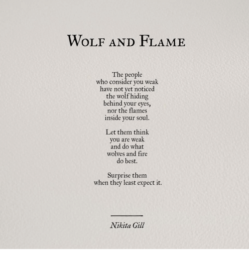 Fire, Best, and Wolf: WOLF AND FLAME  The people  who consider you weak  have not yet noticed  the wolf hiding  behind your eyes,  nor the flames  inside your soul  Let them think  you are weak  and do what  wolves and fire  do best.  Surprise them  when they least expect it.  Nikita Gill