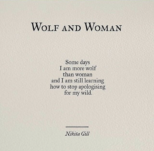 Wolf: WOLF ANDWOMAN  Some days  I am more wolf  than woman  and I am still learning  how to stop apologising  wild.  for  my  Nikita Gill