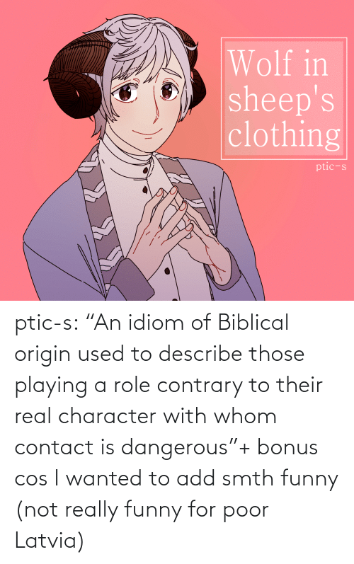 "character: Wolf in  sheep's  clothing  ptic-s ptic-s:  ""An idiom of Biblical origin used to describe those playing a role contrary to their real character with whom contact is dangerous""+ bonus cos I wanted to add smth funny (not really funny for poor Latvia)"
