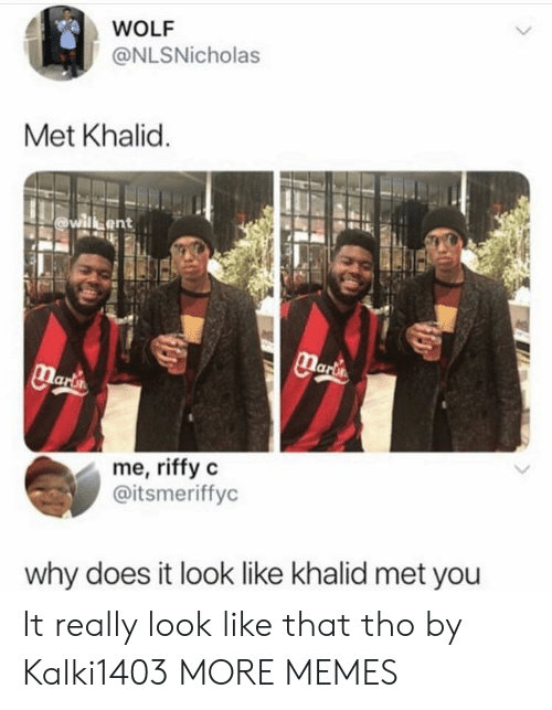 Khalid: WOLF  @NLSNicholas  Met Khalid  me, riffy c  @itsmeriffyc  why does it look like khalid met you It really look like that tho by Kalki1403 MORE MEMES