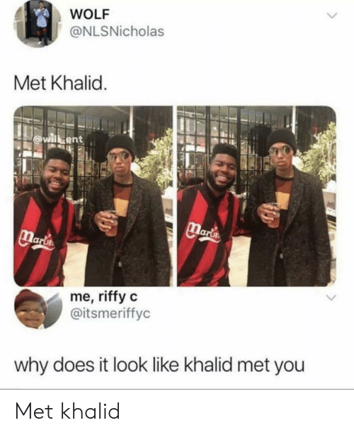 Khalid: WOLF  @NLSNicholas  Met Khalid.  willbent  Marta  Marlin  me, riffy c  @itsmeriffyc  why does it look like khalid met you Met khalid
