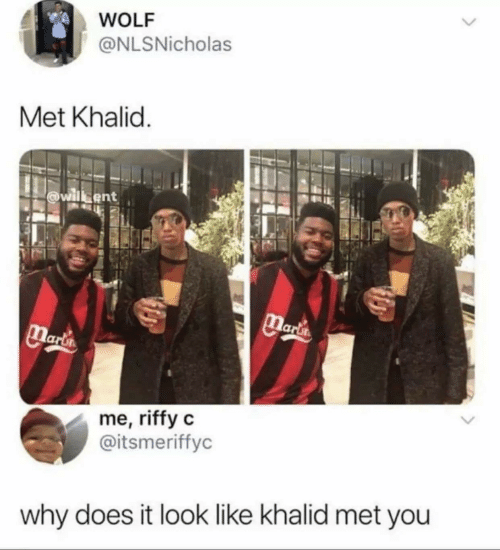 Khalid: WOLF  @NLSNicholas  Met Khalid  willsent  Maria  Marta  me, riffy c  @itsmeriffyc  why does it look like khalid met you