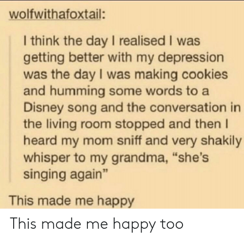 "Cookies, Disney, and Grandma: wolfwithafoxtail:  I think the day I realised I was  getting better with my depression  was the day I was making cookies  and humming some words to a  Disney song and the conversation in  the living room stopped and then I  heard my mom sniff and very shakily  whisper to my grandma, ""she's  singing again""  This made me happy This made me happy too"