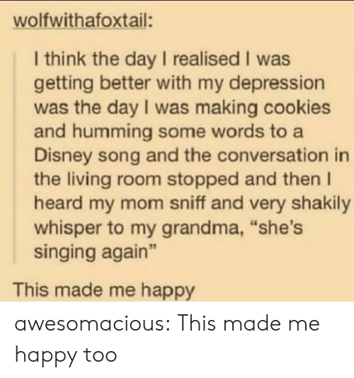 "Cookies, Disney, and Grandma: wolfwithafoxtail:  I think the day I realised I was  getting better with my depression  was the day I was making cookies  and humming some words to a  Disney song and the conversation in  the living room stopped and then I  heard my mom sniff and very shakily  whisper to my grandma, ""she's  singing again""  This made me happy awesomacious:  This made me happy too"