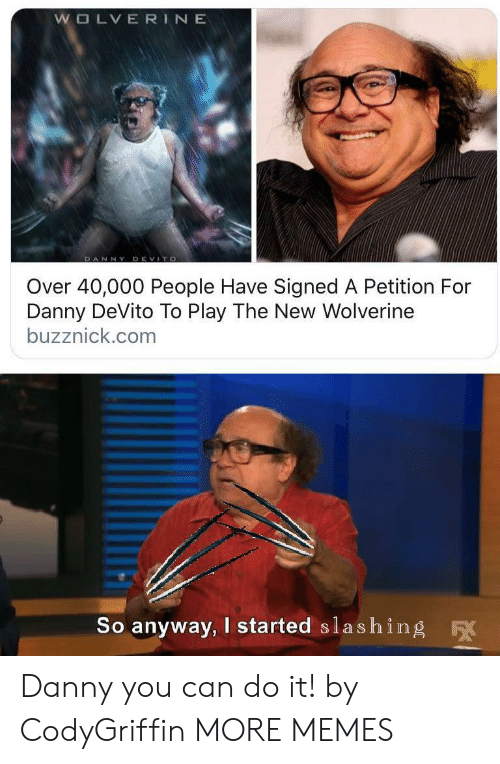Danny Devito: WOLVERINE  DANNY DEVITO  Over 40,000 People Have Signed A Petition For  Danny DeVito To Play The New Wolverine  buzznick.com  So anyway, I started slashing  F Danny you can do it! by CodyGriffin MORE MEMES