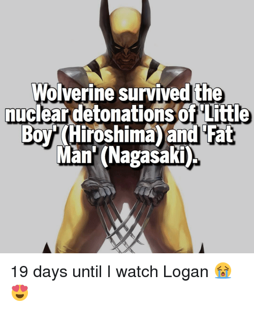 detonation: Wolverine survivedthe  nuclear detonations of little  BOY Hiroshima and Fat  Man (Nagasaki 19 days until I watch Logan 😭😍