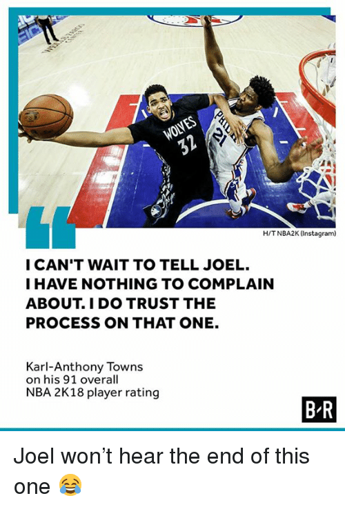 Instagram, Nba, and Karl-Anthony Towns: WOLVES  H/TNBA2K (Instagram)  I CAN'T WAIT TO TELL JOEL.  I HAVE NOTHING TO COMPLAIN  ABOUT. I DO TRUST THE  PROCESS ON THAT ONE.  Karl-Anthony Towns  on his 91 overall  NBA 2K18 player rating  B R Joel won't hear the end of this one 😂