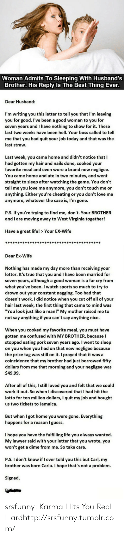 """Borrowed: Woman Admits To Sleeping With Husband's  Brother. His Reply Is The Best Thing Ever.  Dear Husband:  I'm writing you this letter to tell you that I'm leaving  you for good. I've been a good woman to you for  seven years and I have nothing to show for it. These  last two weeks have been hell. Your boss called to tell  me that you had quit your job today and that was the  last straw.  Last week, you came home and didn't notice that I  had gotten my hair and nails done, cooked your  favorite meal and even wore a brand new negligee.  You came home and ate in two minutes, and went  straight to sleep after watching the game. You don't  tell me you love me anymore, you don't touch me or  anything. Either you're cheating or you don't love me  anymore, whatever the case is, I'm gone.  P.S. If you're trying to find me, don't. Your BROTHER  and I are moving away to West Virginia together!  Have a great life! > Your EX-Wife  ***********  **************  Dear Ex-Wife  Nothing has made my day more than receiving your  letter. It's true that you and I have been married for  seven years, although a good woman is a far cry from  what you've been. I watch sports so much to try to  drown out your constant nagging. Too bad that  doesn't work. I did notice when you cut off all of your  hair last week, the first thing that came to mind was  """"You look just like a man!"""" My mother raised me to  not say anything if you can't say anything nice.  When you cooked my favorite meal, you must have  gotten me confused with MY BROTHER, because I  stopped eating pork seven years ago. I went to sleep  on you when you had on that new negligee because  the price tag was still on it. I prayed that it was a  coincidence that my brother had just borrowed fifty  dollars from me that morning and your negligee was  $49.99.  After all of this, I still loved you and felt that we could  work it out. So when I discovered that I had hit the  lotto for ten million dollars, I quit my job and bought  us two """