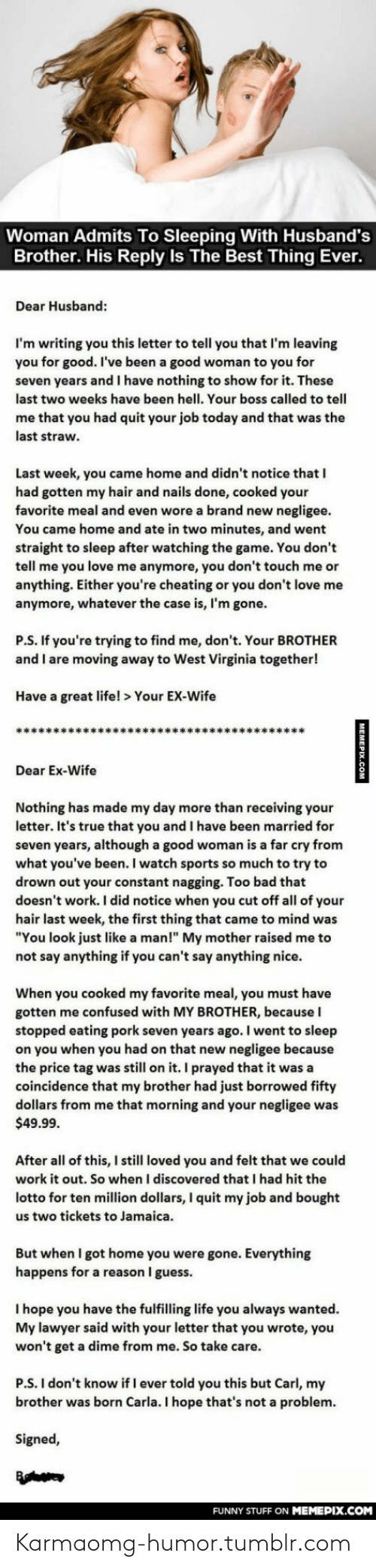 """Borrowed: Woman Admits To Sleeping With Husband's  Brother. His Reply Is The Best Thing Ever.  Dear Husband:  I'm writing you this letter to tell you that I'm leaving  you for good. I've been a good woman to you for  seven years and I have nothing to show for it. These  last two weeks have been hell. Your boss called to tell  me that you had quit your job today and that was the  last straw.  Last week, you came home and didn't notice that I  had gotten my hair and nails done, cooked your  favorite meal and even wore a brand new negligee.  You came home and ate in two minutes, and went  straight to sleep after watching the game. You don't  tell me you love me anymore, you don't touch me or  anything. Either you're cheating or you don't love me  anymore, whatever the case is, I'm gone.  P.S. If you're trying to find me, don't. Your BROTHER  and I are moving away to West Virginia together!  Have a great life! > Your EX-Wife  Dear Ex-Wife  Nothing has made my day more than receiving your  letter. It's true that you and I have been married for  seven years, although a good woman is a far cry from  what you've been. I watch sports so much to try to  drown out your constant nagging. Too bad that  doesn't work. I did notice when you cut off all of your  hair last week, the first thing that came to mind was  """"You look just like a man!"""" My mother raised me to  not say anything if you can't say anything nice.  When you cooked my favorite meal, you must have  gotten me confused with MY BROTHER, because I  stopped eating pork seven years ago. I went to sleep  on you when you had on that new negligee because  the price tag was still on it. I prayed that it was a  coincidence that my brother had just borrowed fifty  dollars from me that morning and your negligee was  $49.99.  After all of this, I still loved you and felt that we could  work it out. So when I discovered that I had hit the  lotto for ten million dollars, I quit my job and bought  us two tickets to Jamaica.  But when"""