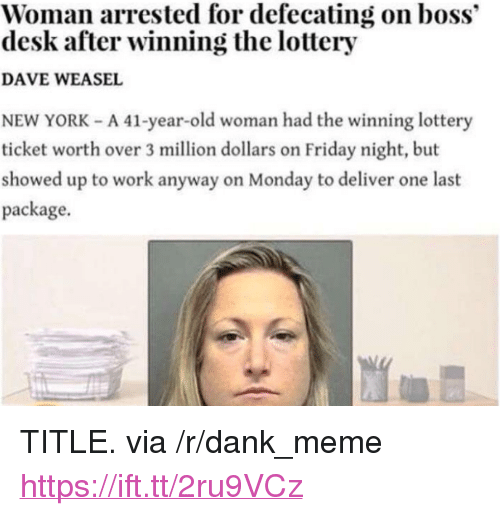 """Dank, Friday, and Lottery: Woman arrested for defecating on boss""""  desk after winning the lottery  DAVE WEASEL  NEW YORK - A 41-year-old woman had the winning lottery  ticket worth over 3 million dollars on Friday night, but  showed up to work anyway on Monday to deliver one last  package. <p>TITLE. via /r/dank_meme <a href=""""https://ift.tt/2ru9VCz"""">https://ift.tt/2ru9VCz</a></p>"""