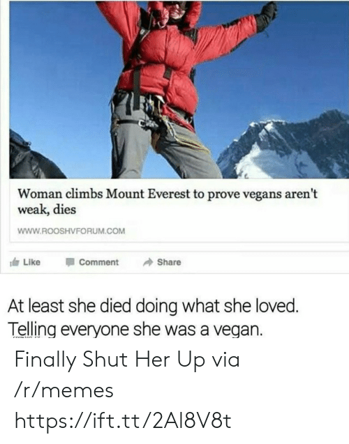 mount everest: Woman climbs Mount Everest to prove vegans aren't  weak, dies  WWW.ROOSHVFORUM.COM  117 Like Comment → Share  At least she died doing what she loved  Telling everyone she was a vegan. Finally Shut Her Up via /r/memes https://ift.tt/2Al8V8t
