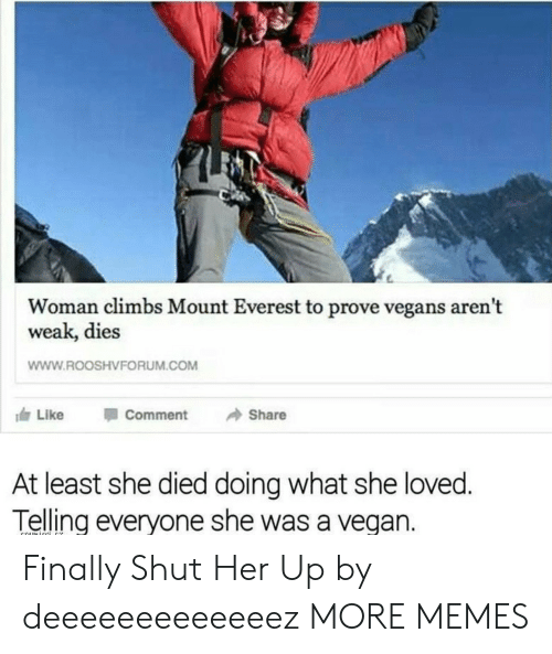 mount everest: Woman climbs Mount Everest to prove vegans aren't  weak, dies  WWW.ROOSHVFORUM.COM  117 Like Comment → Share  At least she died doing what she loved  Telling everyone she was a vegan. Finally Shut Her Up by deeeeeeeeeeeeez MORE MEMES