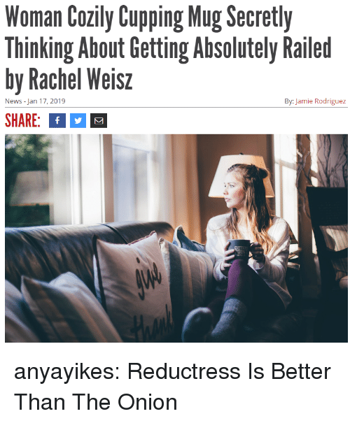 rodriguez: Woman Cozily CupgMg cretly  Thinking About Getting Absolutely Railed  by Rachel Weisz  SHARE: f  News - Jan 17, 2019  By: Jamie Rodriguez anyayikes: Reductress Is Better Than The Onion