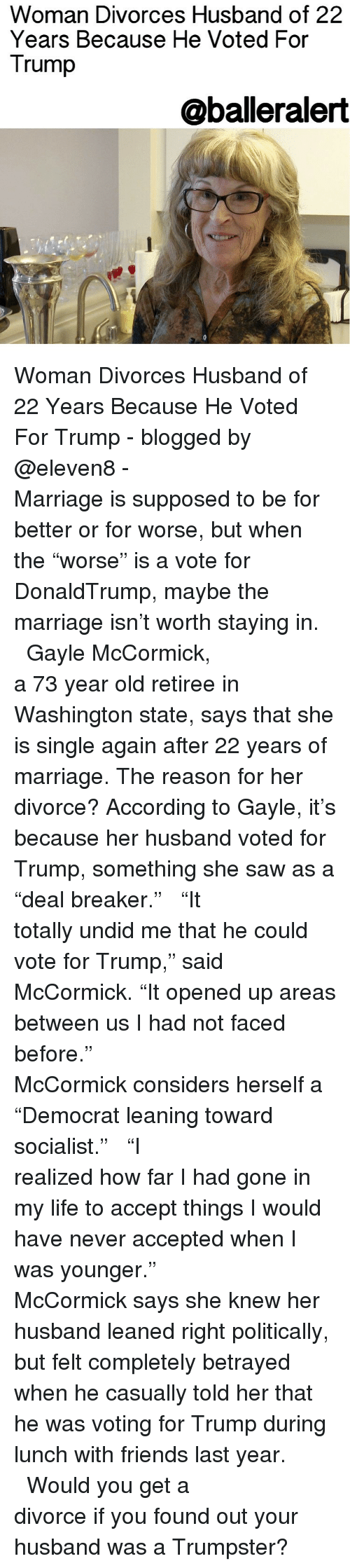 """deal breaker: Woman Divorces Husband of 22  Years Because He Voted For  Trump  @balleralert Woman Divorces Husband of 22 Years Because He Voted For Trump - blogged by @eleven8 - ⠀⠀⠀⠀⠀⠀⠀⠀⠀ ⠀⠀⠀⠀⠀⠀⠀⠀⠀ Marriage is supposed to be for better or for worse, but when the """"worse"""" is a vote for DonaldTrump, maybe the marriage isn't worth staying in. ⠀⠀⠀⠀⠀⠀⠀⠀⠀ ⠀⠀⠀⠀⠀⠀⠀⠀⠀ Gayle McCormick, a 73 year old retiree in Washington state, says that she is single again after 22 years of marriage. The reason for her divorce? According to Gayle, it's because her husband voted for Trump, something she saw as a """"deal breaker."""" ⠀⠀⠀⠀⠀⠀⠀⠀⠀ ⠀⠀⠀⠀⠀⠀⠀⠀⠀ """"It totally undid me that he could vote for Trump,"""" said McCormick. """"It opened up areas between us I had not faced before."""" ⠀⠀⠀⠀⠀⠀⠀⠀⠀ ⠀⠀⠀⠀⠀⠀⠀⠀⠀ McCormick considers herself a """"Democrat leaning toward socialist."""" ⠀⠀⠀⠀⠀⠀⠀⠀⠀ ⠀⠀⠀⠀⠀⠀⠀⠀⠀ """"I realized how far I had gone in my life to accept things I would have never accepted when I was younger."""" ⠀⠀⠀⠀⠀⠀⠀⠀⠀ ⠀⠀⠀⠀⠀⠀⠀⠀⠀ McCormick says she knew her husband leaned right politically, but felt completely betrayed when he casually told her that he was voting for Trump during lunch with friends last year. ⠀⠀⠀⠀⠀⠀⠀⠀⠀ ⠀⠀⠀⠀⠀⠀⠀⠀⠀ Would you get a divorce if you found out your husband was a Trumpster?"""