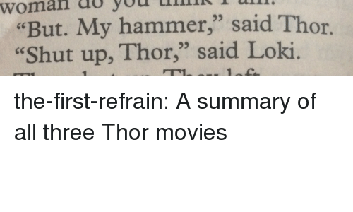 "Movies, Shut Up, and Tumblr: woman  do  you  ulrn  ""But. My hammer,"" said Thor.  Shut up, Thor,"" said Loki  93  95 the-first-refrain: A summary of all three Thor movies"