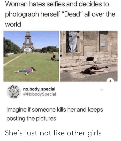 "Girls, Pictures, and World: Woman hates selfies and decides to  photograph herself ""Dead"" all over the  world  no.body_special  @NxbodySpecial  Imagine if someone kills her and keeps  posting the pictures She's just not like other girls"