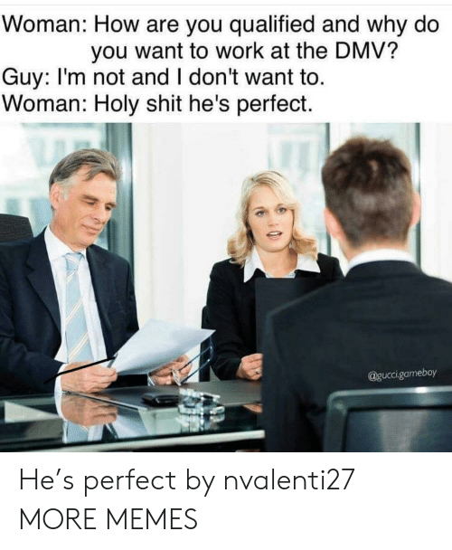 Qualified: Woman: How are you qualified and why do  you want to work at the DMV?  Guy: I'm not and I don't want to.  Woman: Holy shit he's perfect.  @guccigameboy He's perfect by nvalenti27 MORE MEMES
