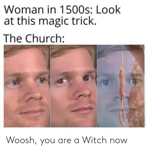 Trick: Woman in 1500s: Look  at this magic trick.  The Church: Woosh, you are a Witch now