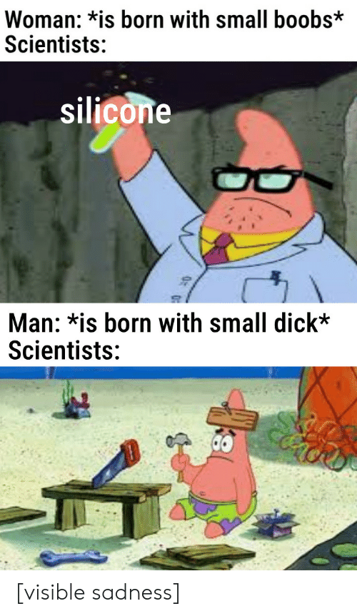 silicone: Woman: *is born with small boobs*  Scientists:  silicone  Man: *is born with small dick*  Scientists: [visible sadness]