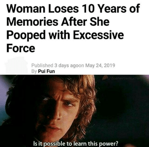 Dank, Power, and 🤖: Woman Loses 10 Years of  Memories After She  Pooped with Excessive  Force  Published 3 days agoon May 24, 2019  By Pui Furn  Is it possible to learn this power?